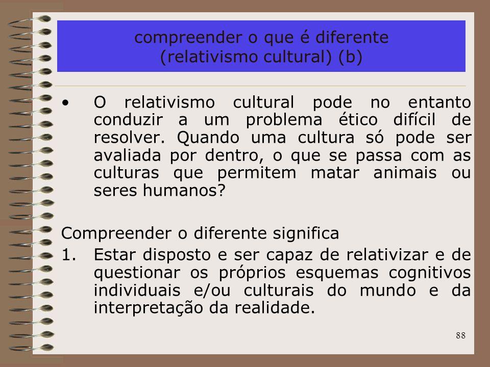88 compreender o que é diferente (relativismo cultural) (b) O relativismo cultural pode no entanto conduzir a um problema ético difícil de resolver. Q