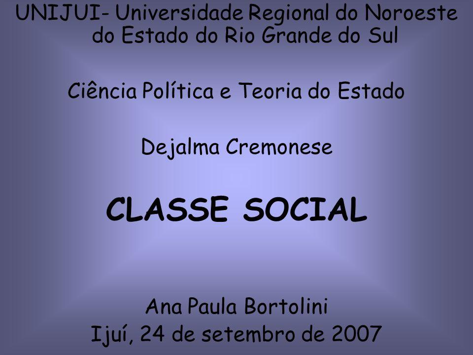 UNIJUI- Universidade Regional do Noroeste do Estado do Rio Grande do Sul Ciência Política e Teoria do Estado Dejalma Cremonese CLASSE SOCIAL Ana Paula Bortolini Ijuí, 24 de setembro de 2007
