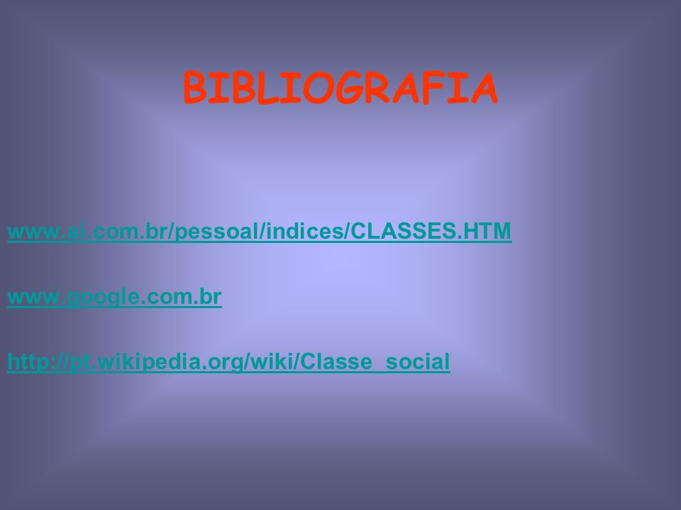 BIBLIOGRAFIA www.ai.com.br/pessoal/indices/CLASSES.HTM www.google.com.br http://pt.wikipedia.org/wiki/Classe_social