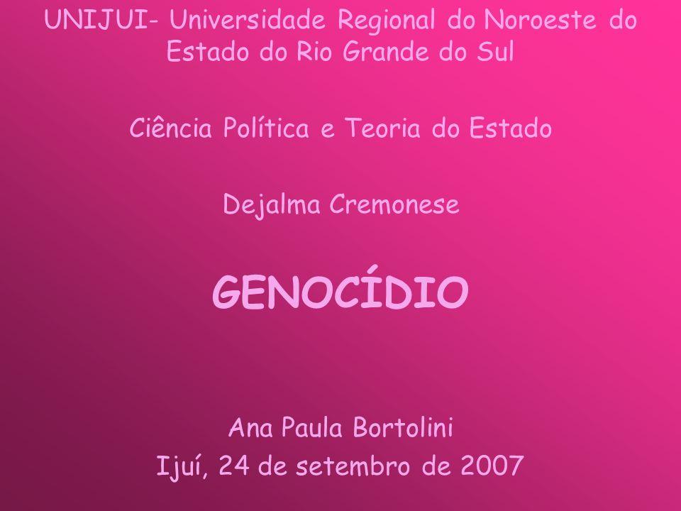 UNIJUI- Universidade Regional do Noroeste do Estado do Rio Grande do Sul Ciência Política e Teoria do Estado Dejalma Cremonese GENOCÍDIO Ana Paula Bortolini Ijuí, 24 de setembro de 2007