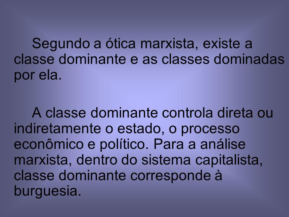 Segundo a ótica marxista, existe a classe dominante e as classes dominadas por ela.