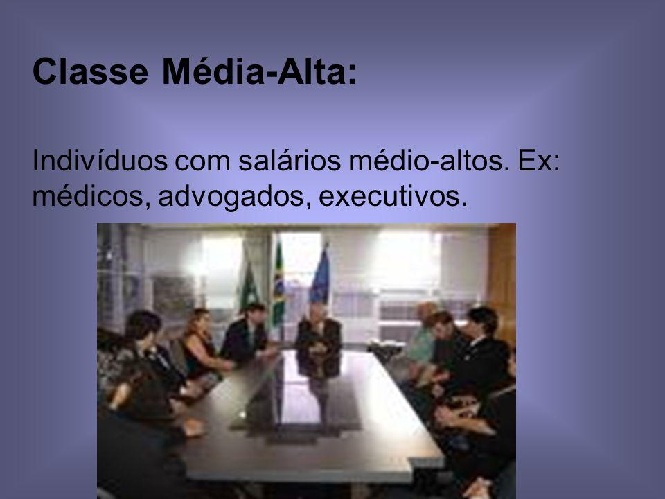 Classe Média-Alta: Indivíduos com salários médio-altos. Ex: médicos, advogados, executivos.
