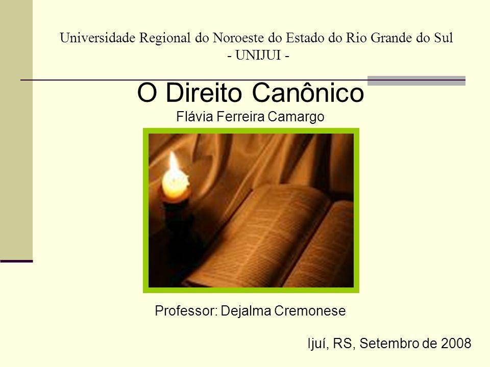 Universidade Regional do Noroeste do Estado do Rio Grande do Sul - UNIJUI - O Direito Canônico Flávia Ferreira Camargo Professor: Dejalma Cremonese Ij