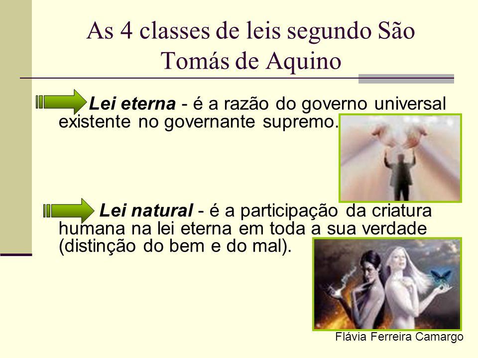 As 4 classes de leis segundo São Tomás de Aquino Lei eterna - é a razão do governo universal existente no governante supremo. Lei natural - é a partic