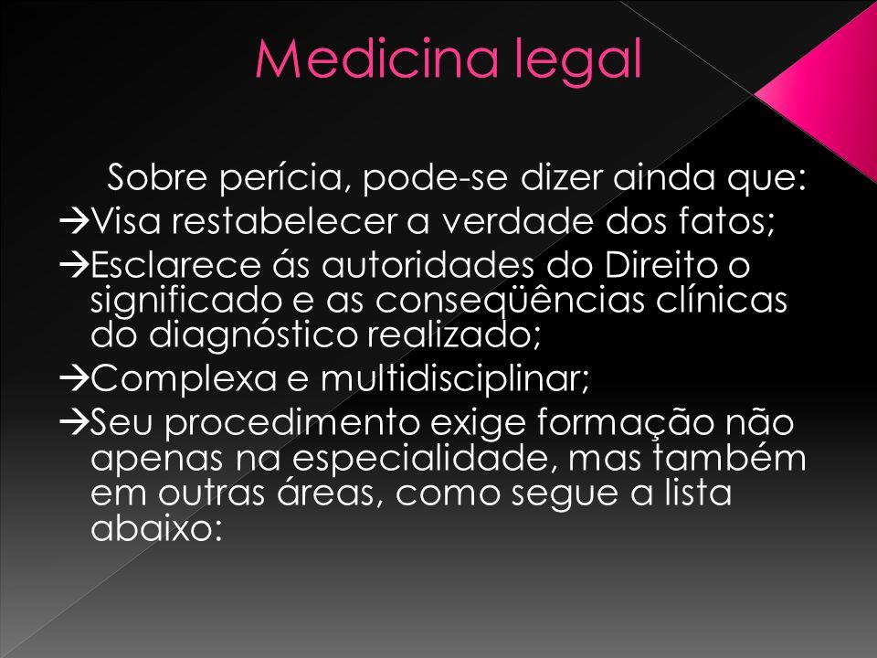 Medicina legal Sobre perícia, pode-se dizer ainda que: Visa restabelecer a verdade dos fatos; Esclarece ás autoridades do Direito o significado e as c
