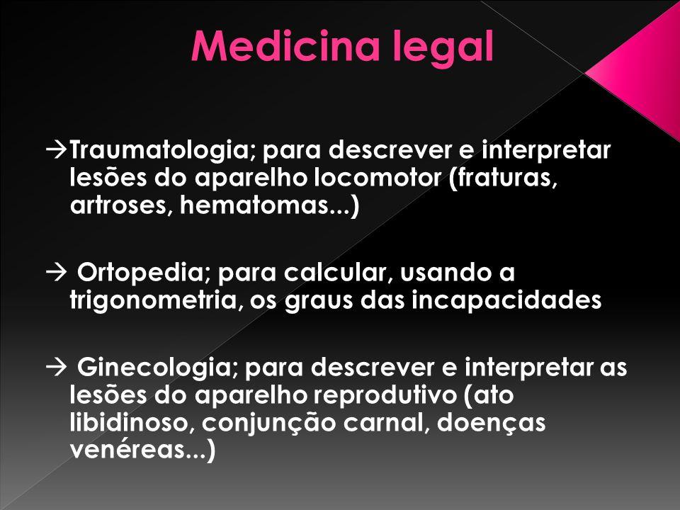 Medicina legal Traumatologia; para descrever e interpretar lesões do aparelho locomotor (fraturas, artroses, hematomas...) Ortopedia; para calcular, u