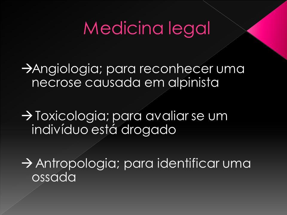 Medicina legal Angiologia; para reconhecer uma necrose causada em alpinista Toxicologia; para avaliar se um indivíduo está drogado Antropologia; para
