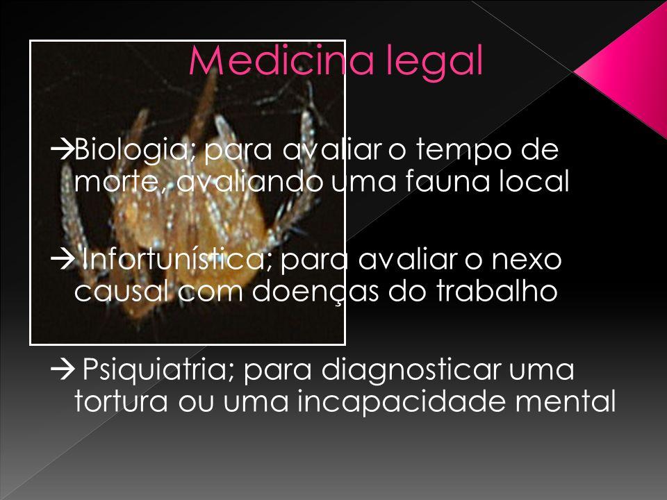 Medicina legal Biologia; para avaliar o tempo de morte, avaliando uma fauna local Infortunística; para avaliar o nexo causal com doenças do trabalho P