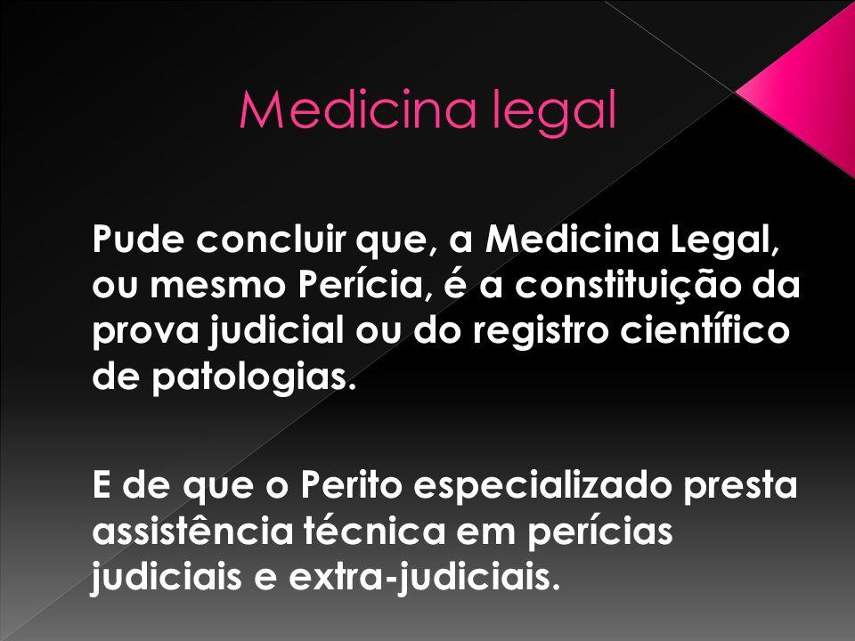 Pude concluir que, a Medicina Legal, ou mesmo Perícia, é a constituição da prova judicial ou do registro científico de patologias. E de que o Perito e