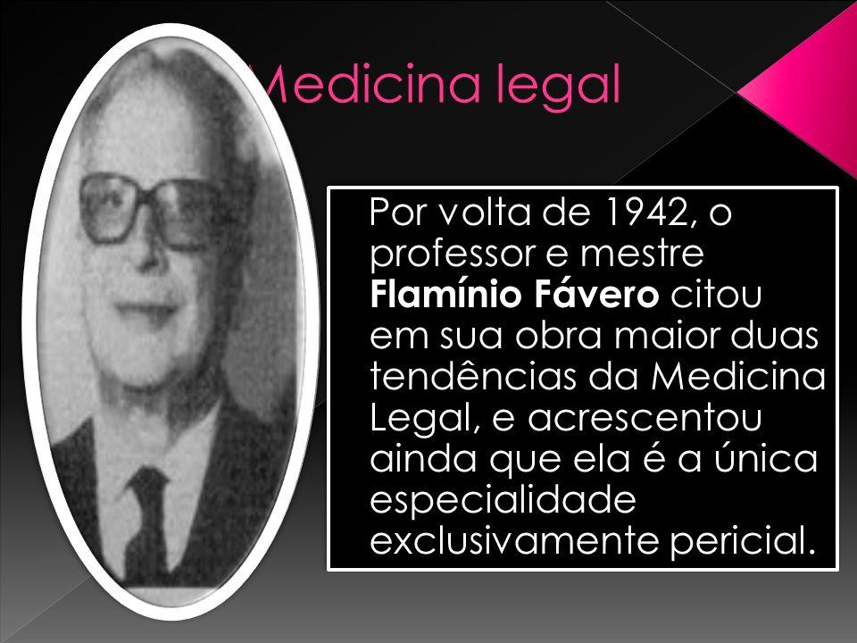 Medicina legal Por volta de 1942, o professor e mestre Flamínio Fávero citou em sua obra maior duas tendências da Medicina Legal, e acrescentou ainda