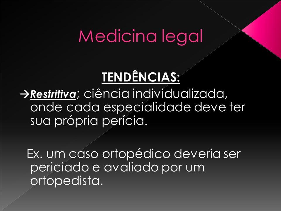 Medicina legal TENDÊNCIAS: Restritiva ; ciência individualizada, onde cada especialidade deve ter sua própria perícia. Ex. um caso ortopédico deveria