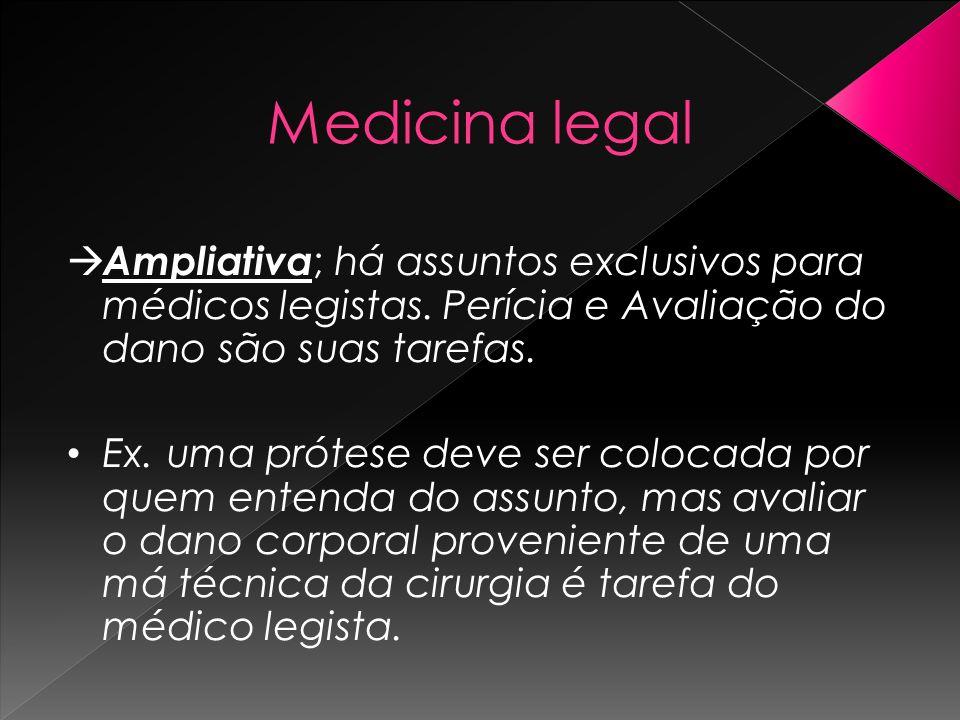 Medicina legal Ampliativa ; há assuntos exclusivos para médicos legistas. Perícia e Avaliação do dano são suas tarefas. Ex. uma prótese deve ser coloc