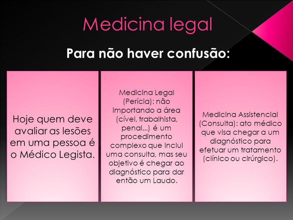 Medicina legal Para não haver confusão: Hoje quem deve avaliar as lesões em uma pessoa é o Médico Legista. Medicina Legal (Perícia): não importando a