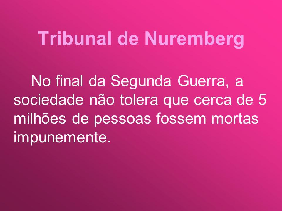 Tribunal de Nuremberg No final da Segunda Guerra, a sociedade não tolera que cerca de 5 milhões de pessoas fossem mortas impunemente.