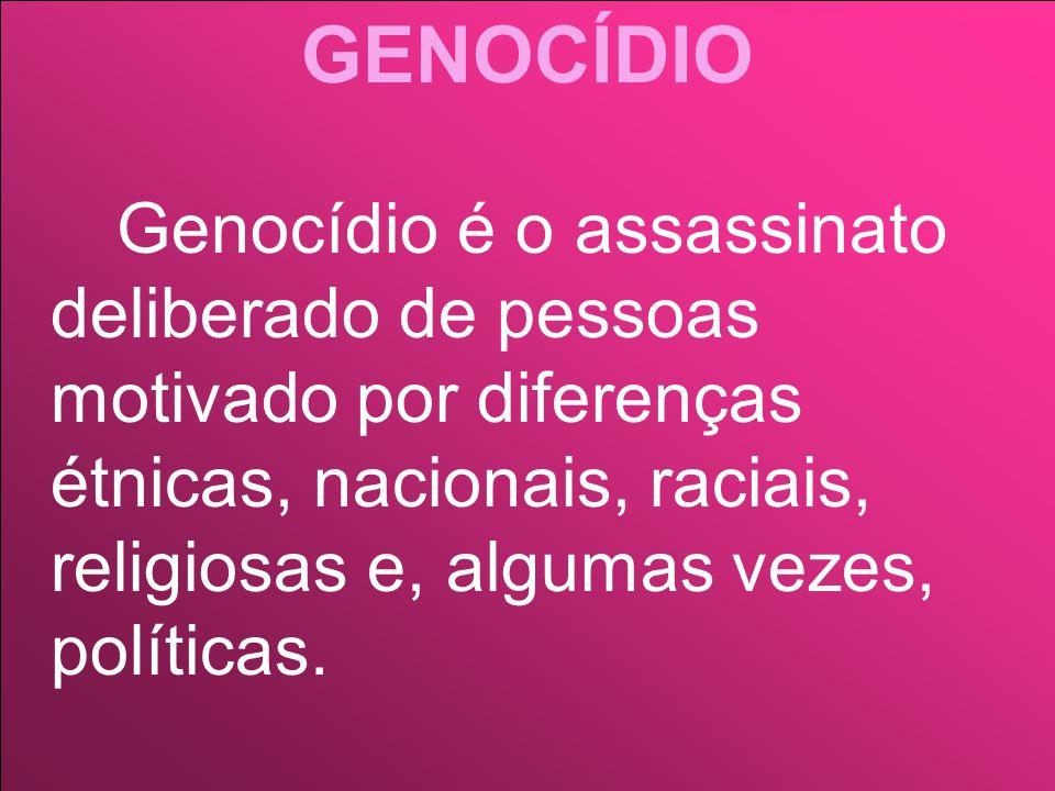 GENOCÍDIO Genocídio é o assassinato deliberado de pessoas motivado por diferenças étnicas, nacionais, raciais, religiosas e, algumas vezes, políticas.