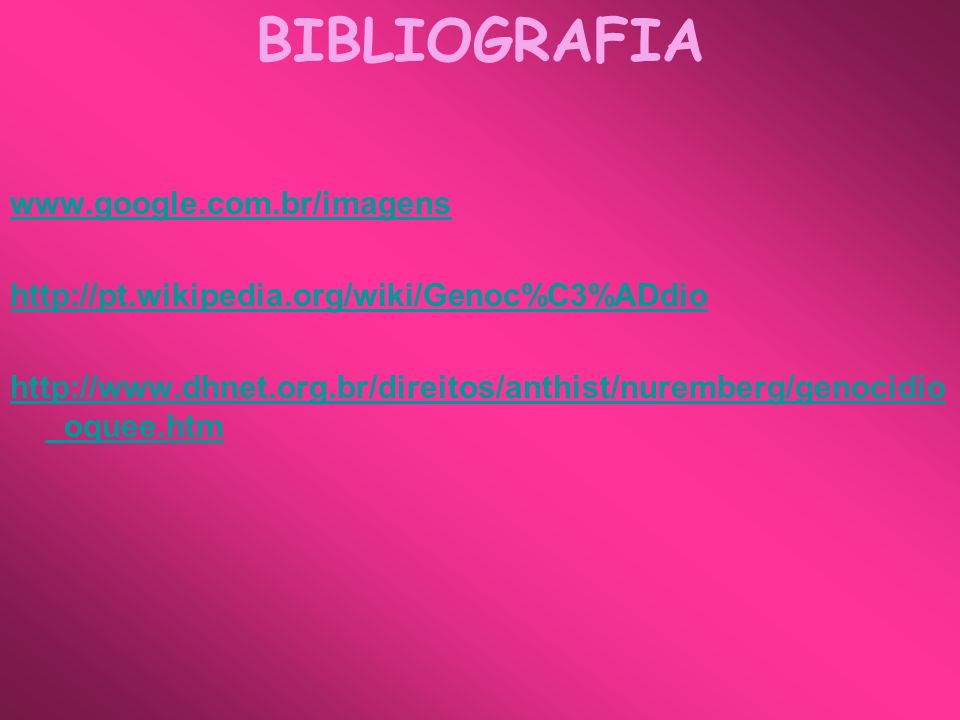 BIBLIOGRAFIA www.google.com.br/imagens http://pt.wikipedia.org/wiki/Genoc%C3%ADdio http://www.dhnet.org.br/direitos/anthist/nuremberg/genocidio _oquee