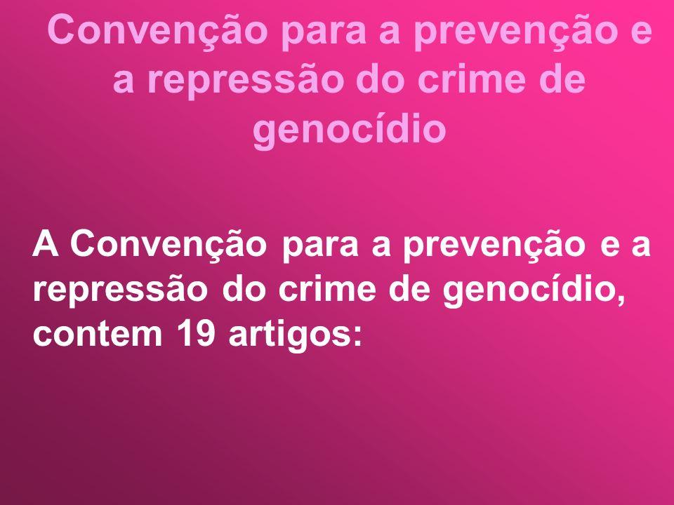 Convenção para a prevenção e a repressão do crime de genocídio A Convenção para a prevenção e a repressão do crime de genocídio, contem 19 artigos: