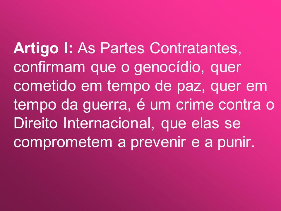 Artigo I: As Partes Contratantes, confirmam que o genocídio, quer cometido em tempo de paz, quer em tempo da guerra, é um crime contra o Direito Inter