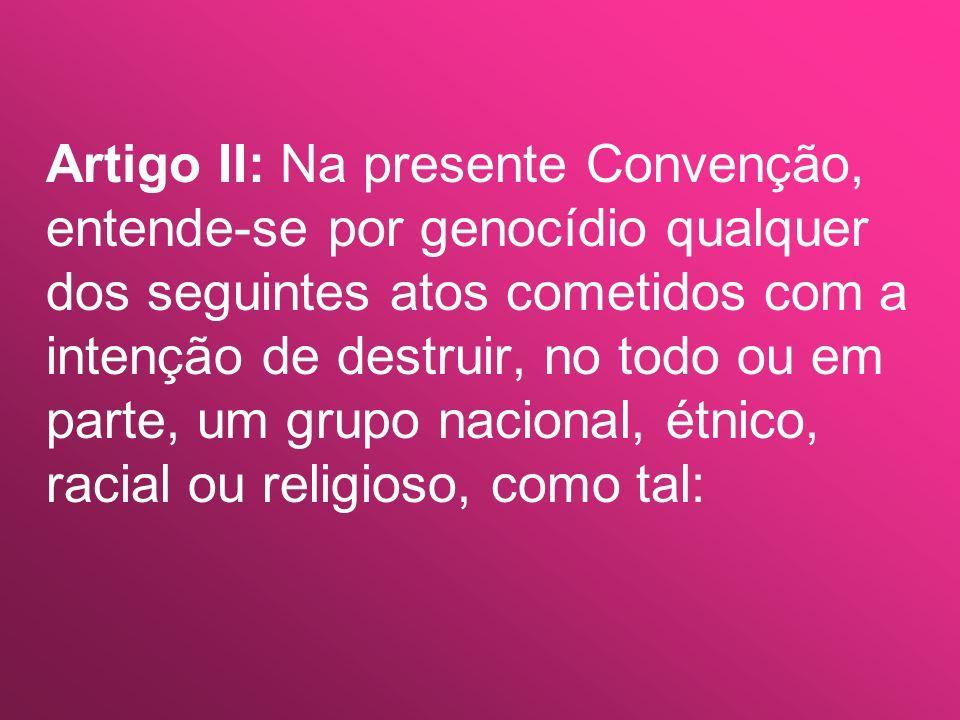 Artigo III: Serão punidos os seguintes atos: a) o genocídio; b) a associação de pessoas para cometer o genocídio; c) a incitação direta e pública a cometer o genocídio; d) a tentativa de genocídio; e) a co-autoria no genocídio.