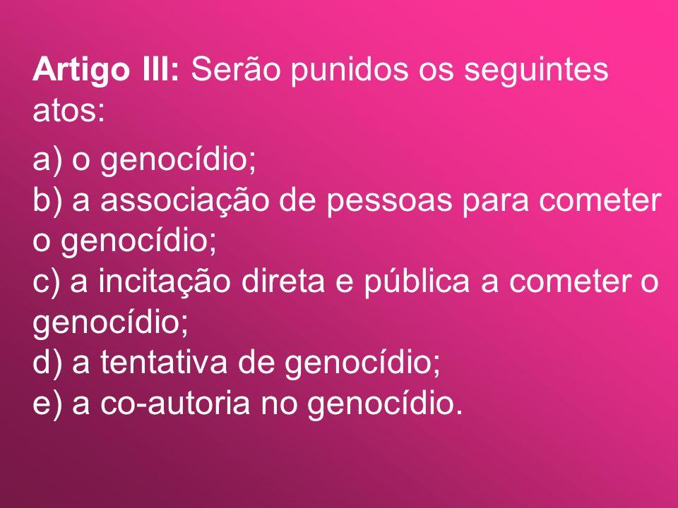 Artigo III: Serão punidos os seguintes atos: a) o genocídio; b) a associação de pessoas para cometer o genocídio; c) a incitação direta e pública a co