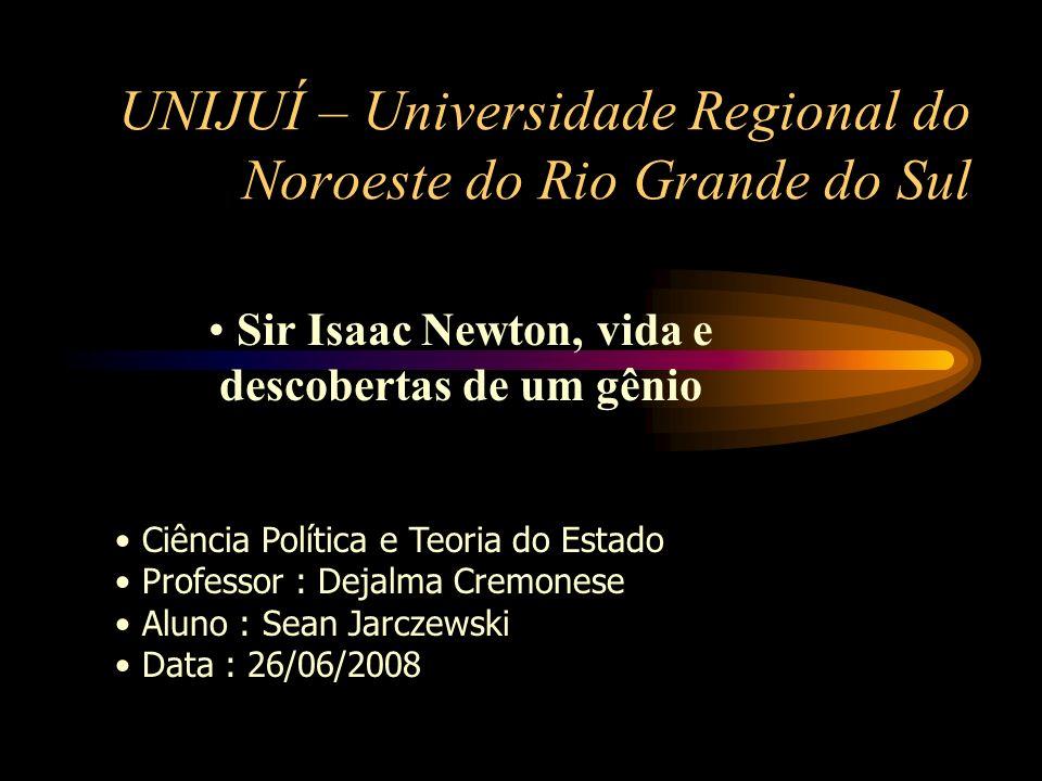 UNIJUÍ – Universidade Regional do Noroeste do Rio Grande do Sul Sir Isaac Newton, vida e descobertas de um gênio Ciência Política e Teoria do Estado P