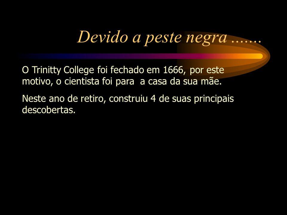 Devido a peste negra....... O Trinitty College foi fechado em 1666, por este motivo, o cientista foi para a casa da sua mãe. Neste ano de retiro, cons
