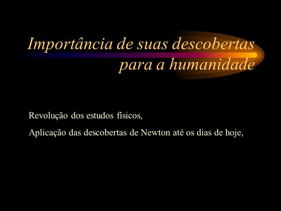Importância de suas descobertas para a humanidade Revolução dos estudos físicos, Aplicação das descobertas de Newton até os dias de hoje,