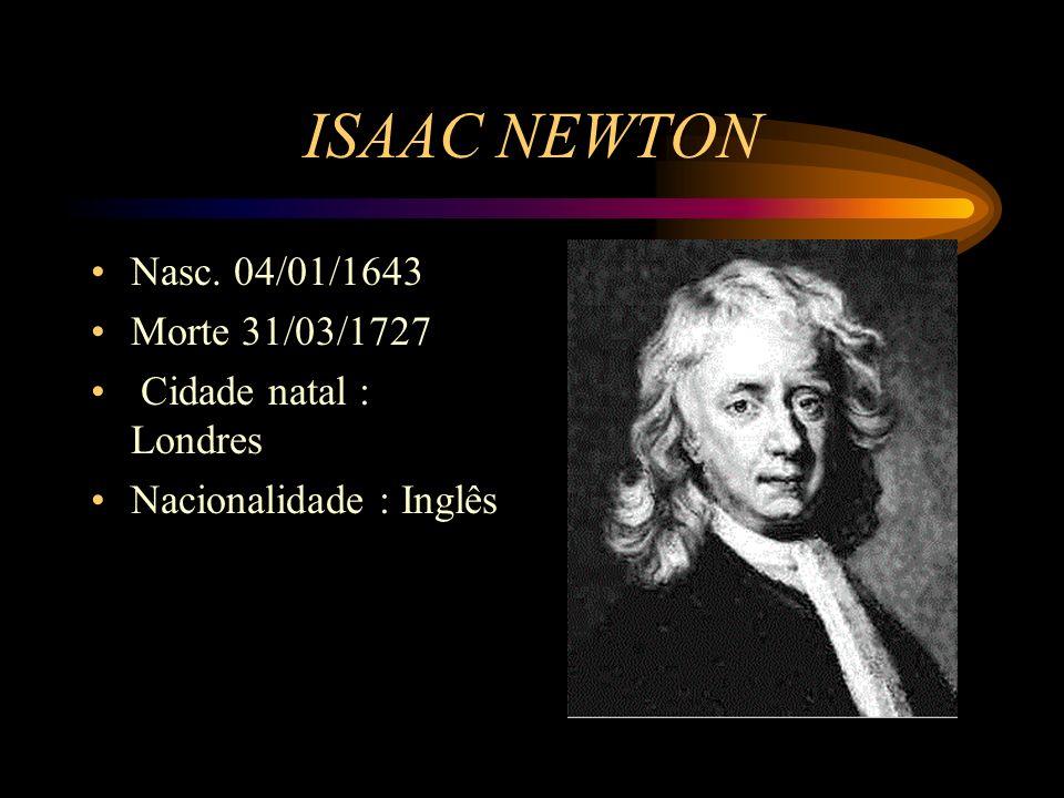 ISAAC NEWTON Nasc. 04/01/1643 Morte 31/03/1727 Cidade natal : Londres Nacionalidade : Inglês