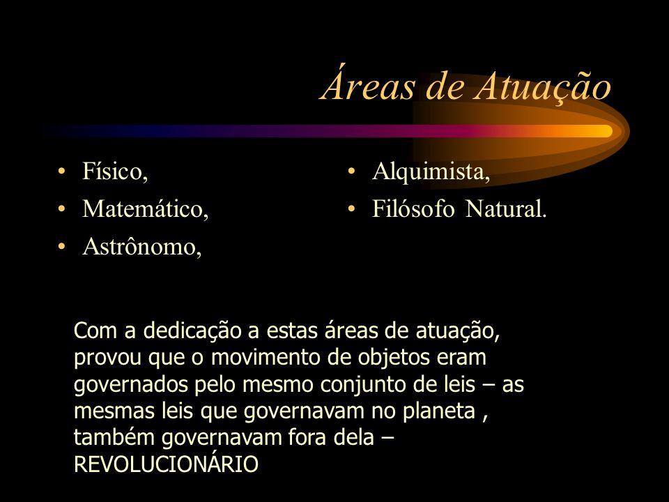 Áreas de Atuação Físico, Matemático, Astrônomo, Alquimista, Filósofo Natural. Com a dedicação a estas áreas de atuação, provou que o movimento de obje