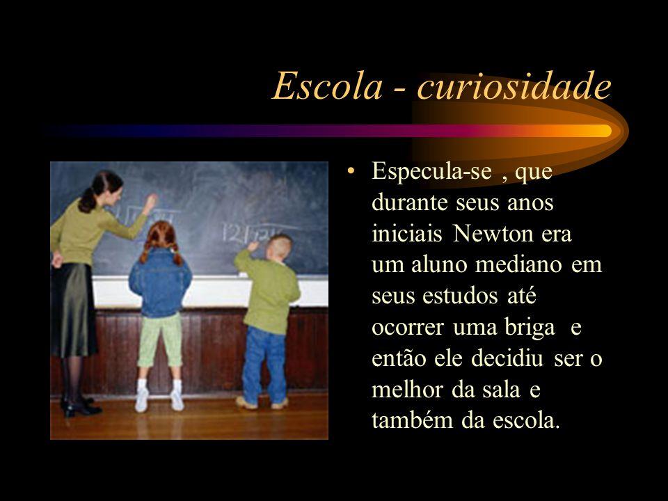 Escola - curiosidade Especula-se, que durante seus anos iniciais Newton era um aluno mediano em seus estudos até ocorrer uma briga e então ele decidiu