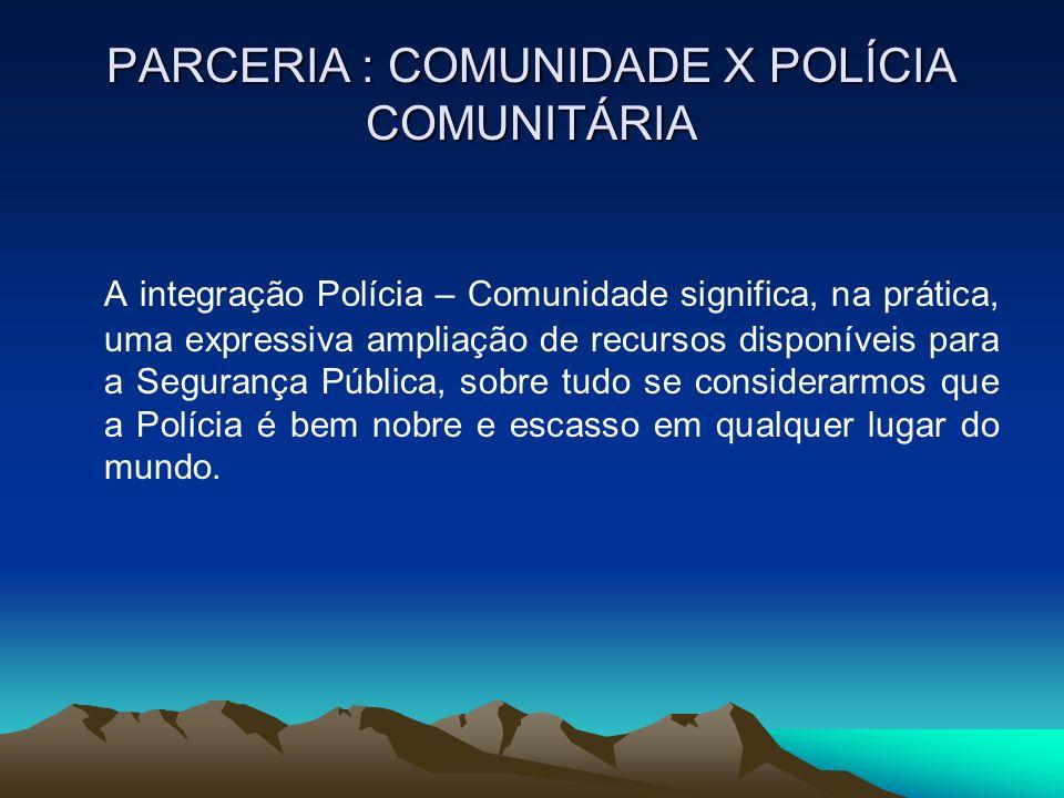 PARCERIA : COMUNIDADE X POLÍCIA COMUNITÁRIA A integração Polícia – Comunidade significa, na prática, uma expressiva ampliação de recursos disponíveis