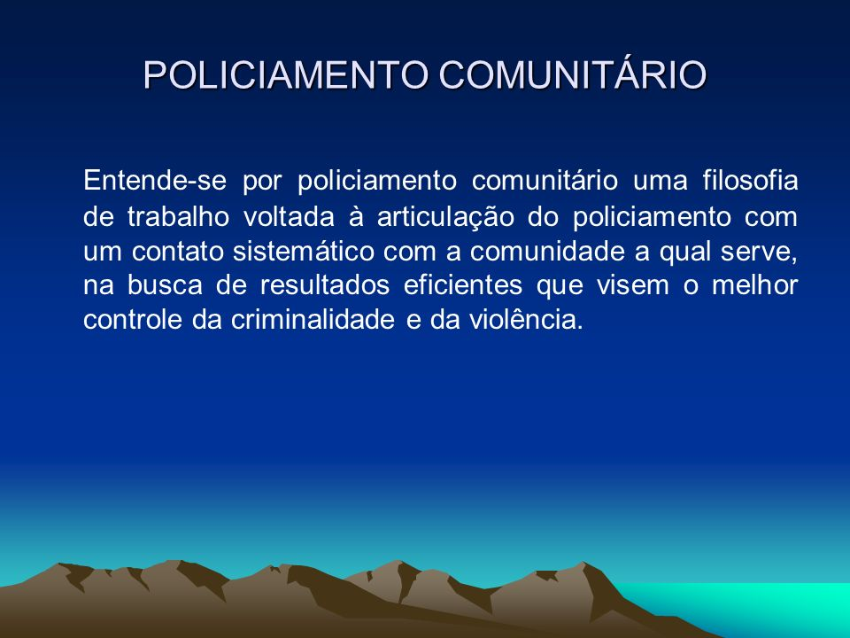 POLICIAMENTO COMUNITÁRIO Entende-se por policiamento comunitário uma filosofia de trabalho voltada à articulação do policiamento com um contato sistem