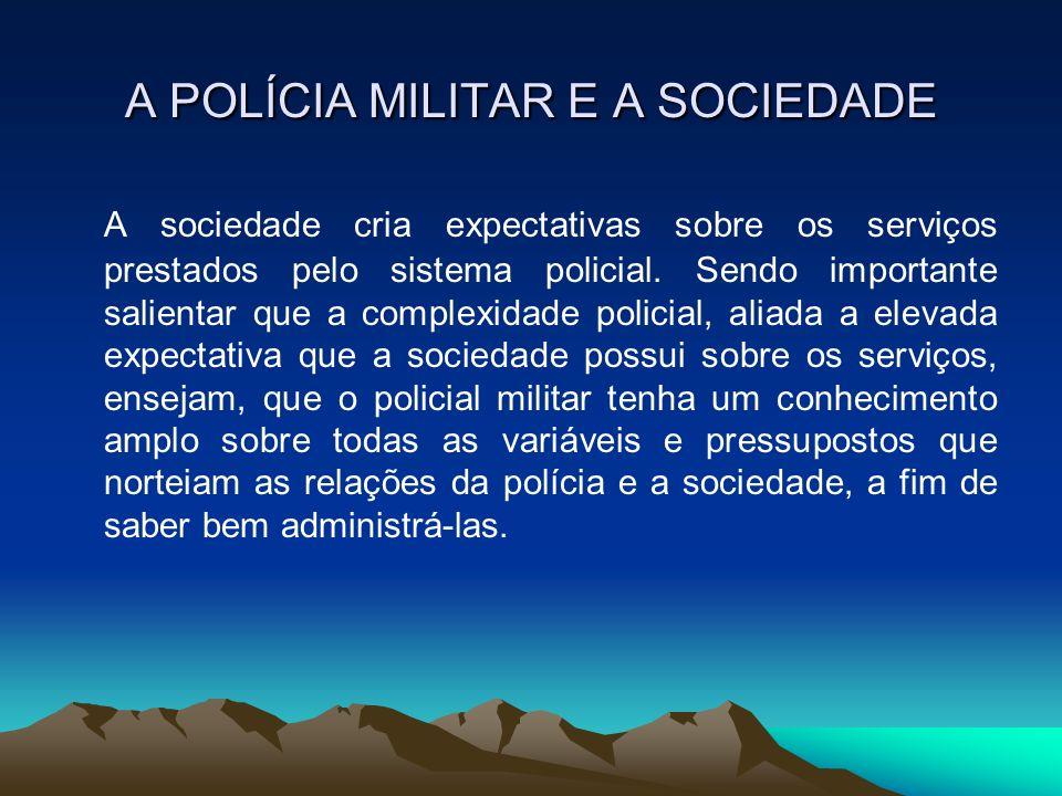 A POLÍCIA MILITAR E A SOCIEDADE A sociedade cria expectativas sobre os serviços prestados pelo sistema policial. Sendo importante salientar que a comp