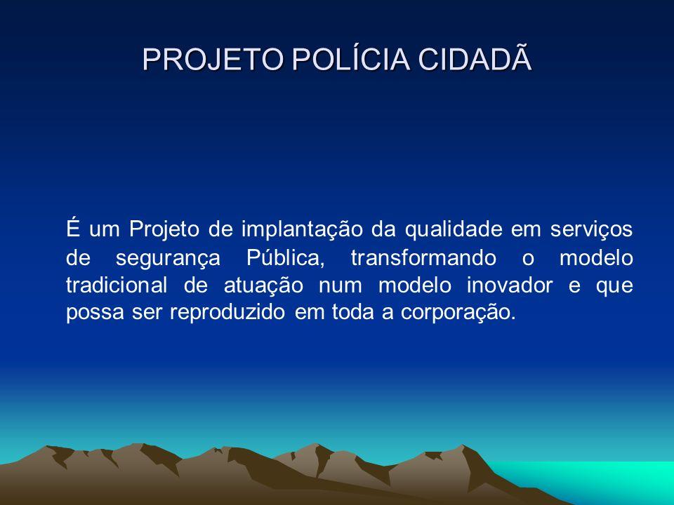 PROJETO POLÍCIA CIDADÃ É um Projeto de implantação da qualidade em serviços de segurança Pública, transformando o modelo tradicional de atuação num mo
