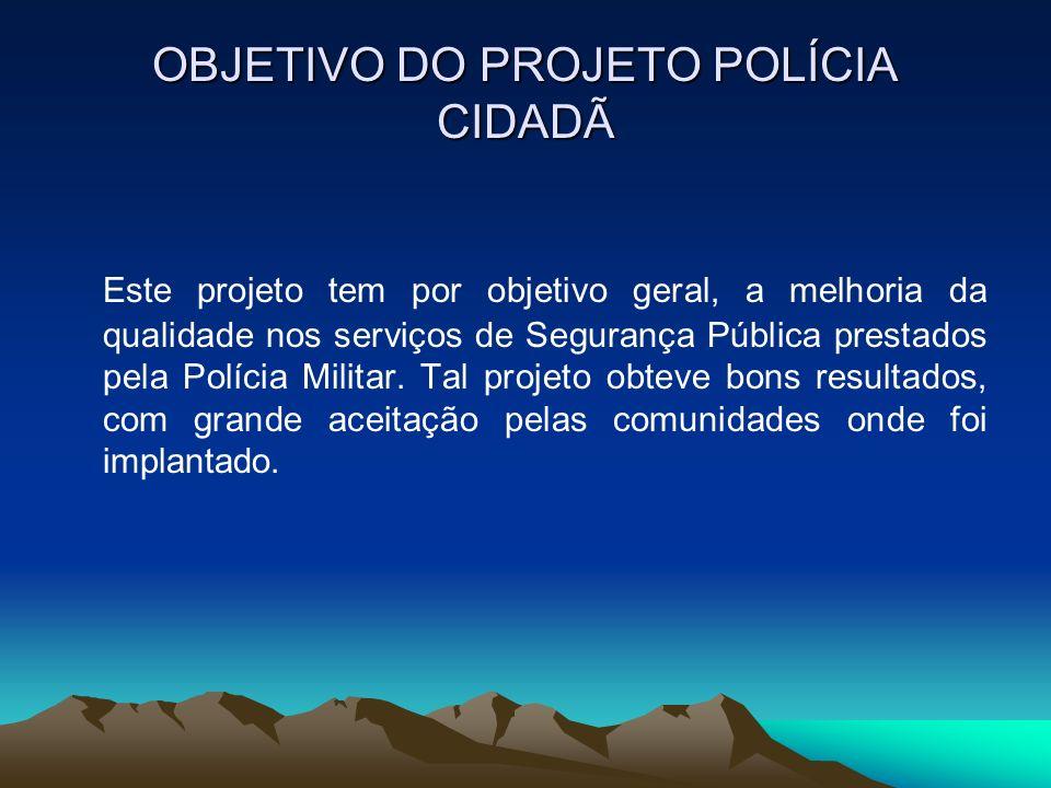 OBJETIVO DO PROJETO POLÍCIA CIDADÃ Este projeto tem por objetivo geral, a melhoria da qualidade nos serviços de Segurança Pública prestados pela Políc