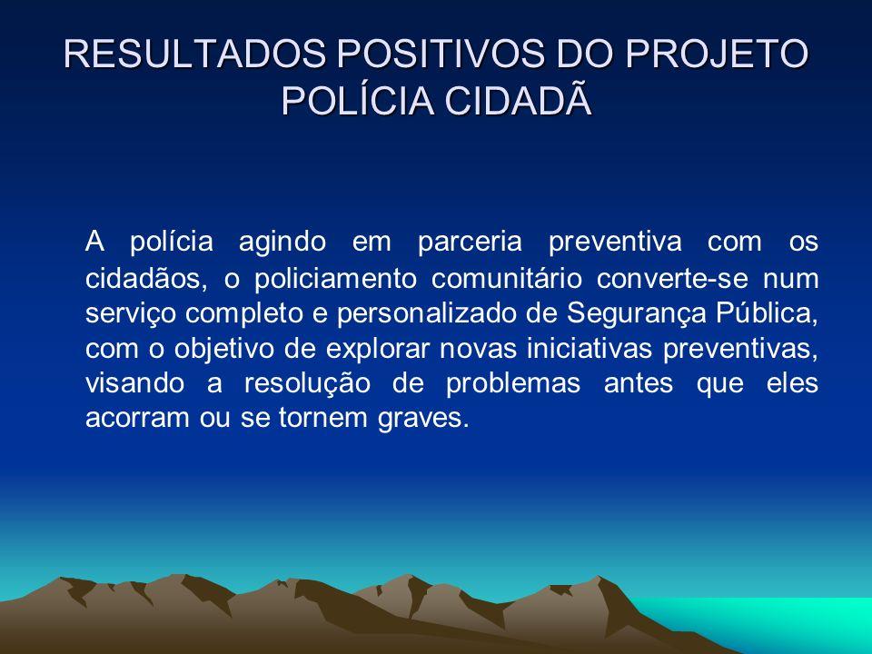 RESULTADOS POSITIVOS DO PROJETO POLÍCIA CIDADÃ A polícia agindo em parceria preventiva com os cidadãos, o policiamento comunitário converte-se num ser
