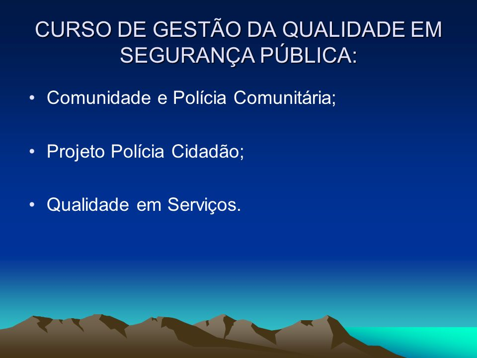 CURSO DE GESTÃO DA QUALIDADE EM SEGURANÇA PÚBLICA: Comunidade e Polícia Comunitária; Projeto Polícia Cidadão; Qualidade em Serviços.