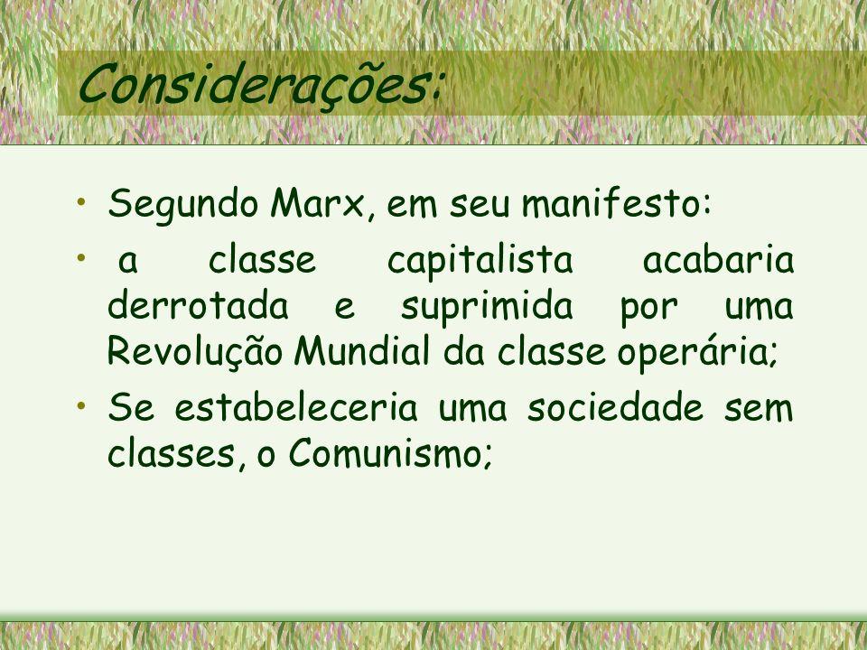 Considerações: Segundo Marx, em seu manifesto: a classe capitalista acabaria derrotada e suprimida por uma Revolução Mundial da classe operária; Se es