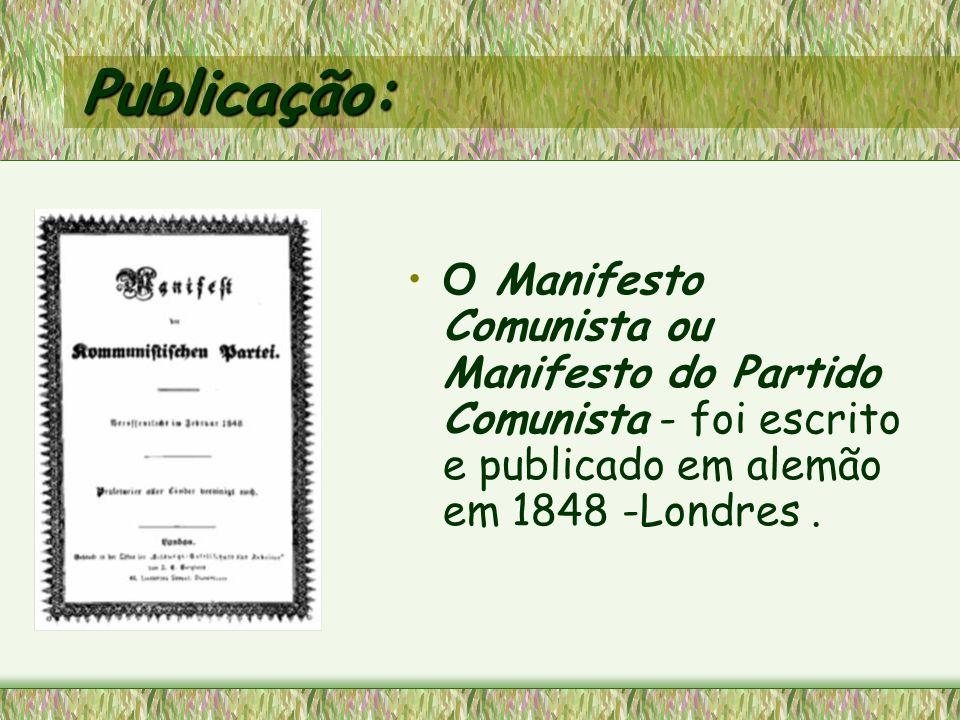 Publicação: O Manifesto Comunista ou Manifesto do Partido Comunista - foi escrito e publicado em alemão em 1848 -Londres.