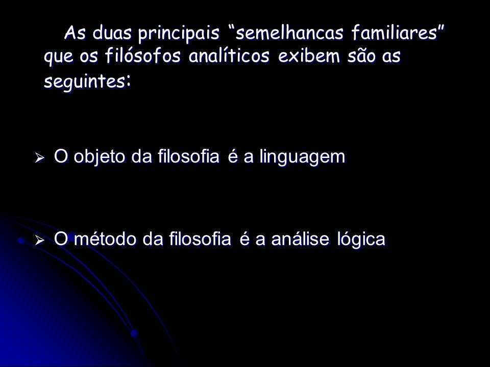 As duas principais semelhancas familiares que os filósofos analíticos exibem são as seguintes : O objeto da filosofia é a linguagem O objeto da filoso