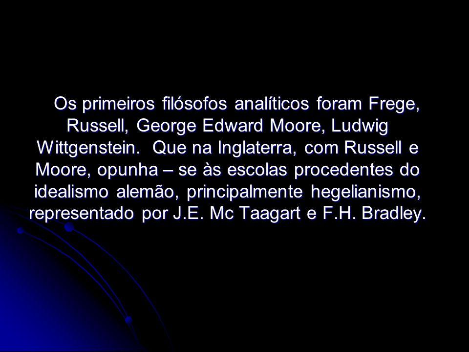 Os primeiros filósofos analíticos foram Frege, Russell, George Edward Moore, Ludwig Wittgenstein. Que na Inglaterra, com Russell e Moore, opunha – se