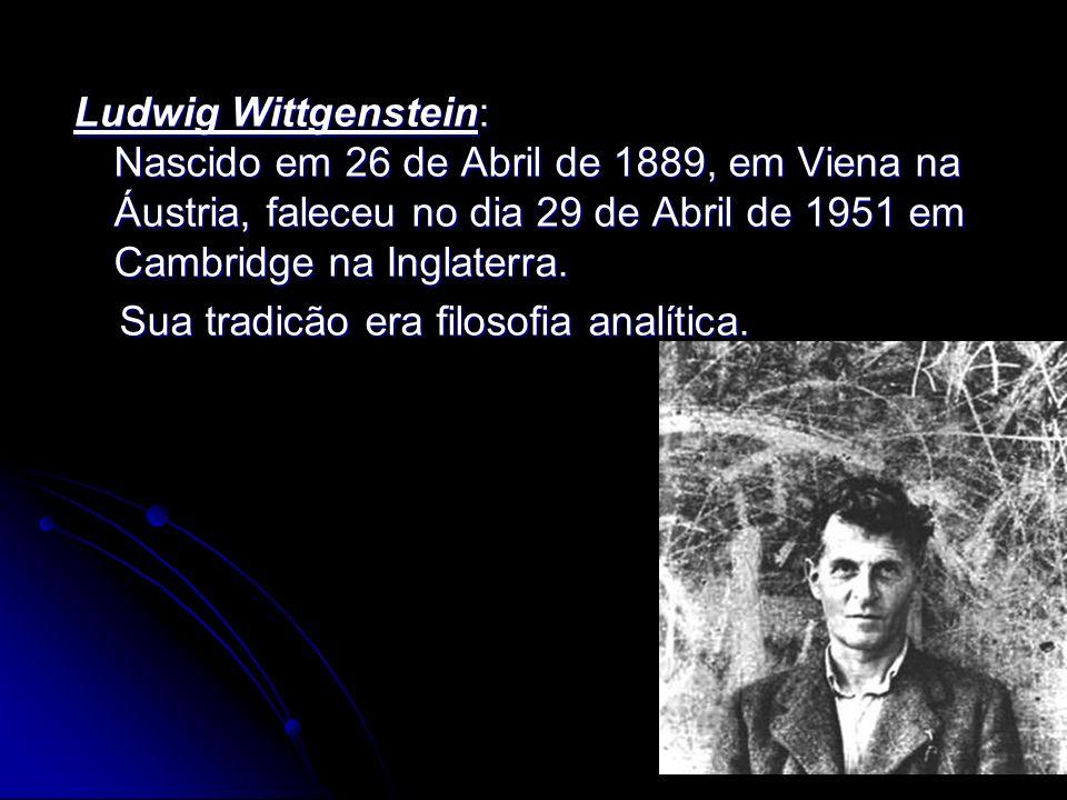 Ludwig Wittgenstein: Nascido em 26 de Abril de 1889, em Viena na Áustria, faleceu no dia 29 de Abril de 1951 em Cambridge na Inglaterra. Sua tradicão