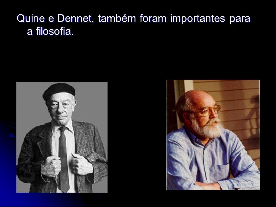 Quine e Dennet, também foram importantes para a filosofia.