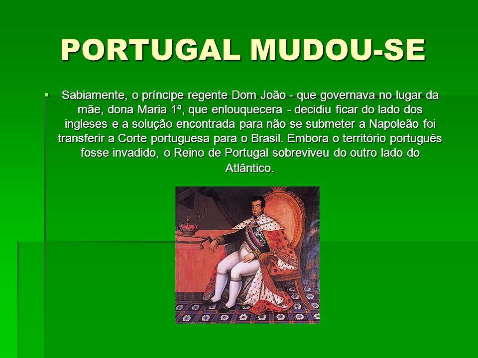 PORTUGAL MUDOU-SE Sabiamente, o príncipe regente Dom João - que governava no lugar da mãe, dona Maria 1ª, que enlouquecera - decidiu ficar do lado dos
