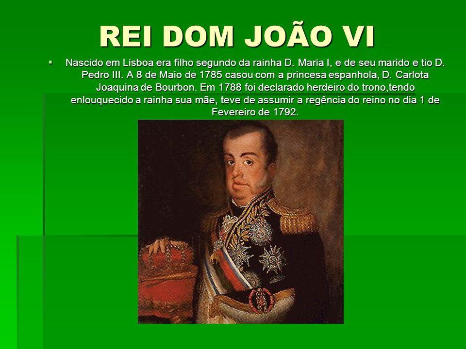 REI DOM JOÃO VI Nascido em Lisboa era filho segundo da rainha D. Maria I, e de seu marido e tio D. Pedro III. A 8 de Maio de 1785 casou com a princesa