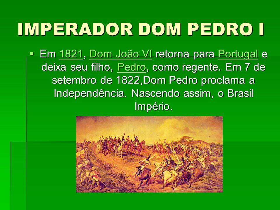 IMPERADOR DOM PEDRO I Em 1821, Dom João VI retorna para Portugal e deixa seu filho, Pedro, como regente. Em 7 de setembro de 1822,Dom Pedro proclama a