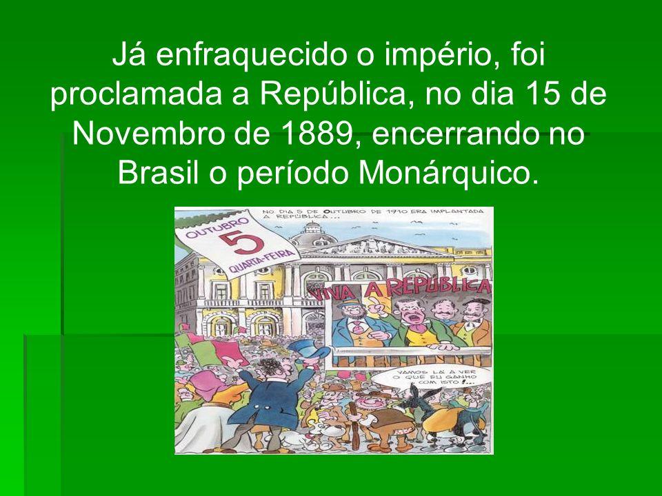Já enfraquecido o império, foi proclamada a República, no dia 15 de Novembro de 1889, encerrando no Brasil o período Monárquico.