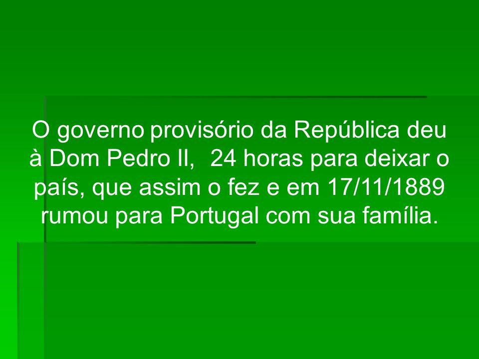 O governo provisório da República deu à Dom Pedro II, 24 horas para deixar o país, que assim o fez e em 17/11/1889 rumou para Portugal com sua família