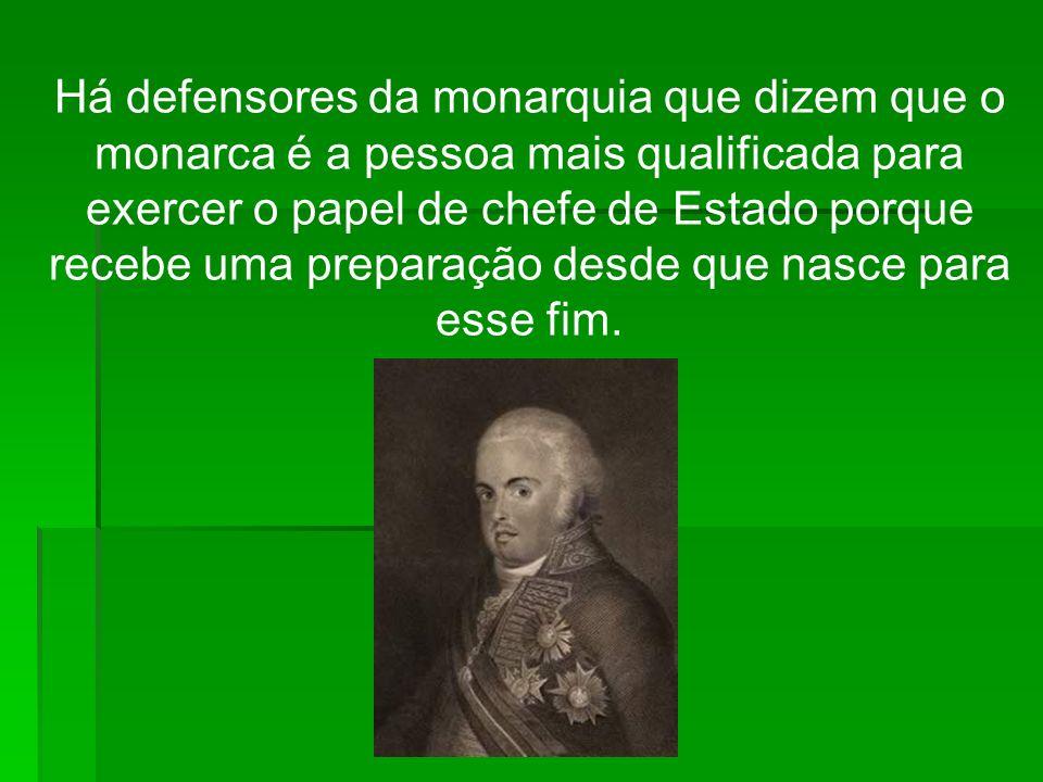 Há defensores da monarquia que dizem que o monarca é a pessoa mais qualificada para exercer o papel de chefe de Estado porque recebe uma preparação de