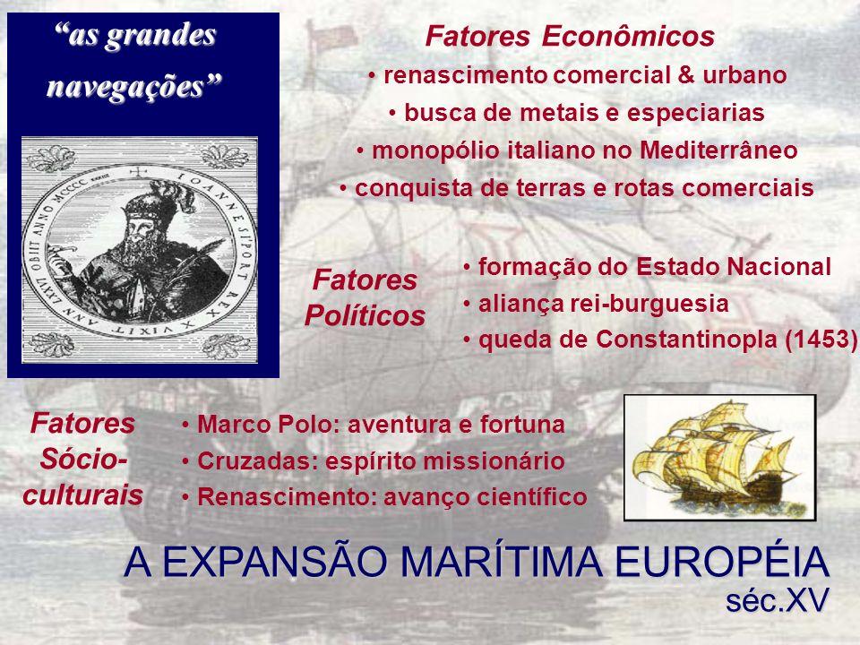 A EXPANSÃO MARÍTIMA EUROPÉIA séc.XV Marco Polo: aventura e fortuna Cruzadas: espírito missionário Renascimento: avanço científico Fatores Sócio- cultu